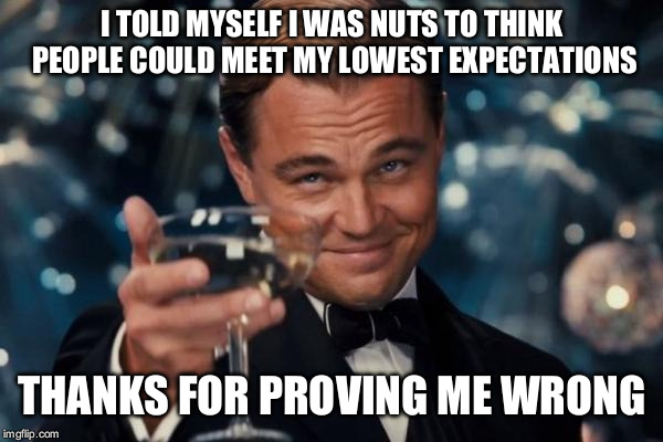 Leonardo Dicaprio Cheers |  I TOLD MYSELF I WAS NUTS TO THINK PEOPLE COULD MEET MY LOWEST EXPECTATIONS; THANKS FOR PROVING ME WRONG | image tagged in memes,leonardo dicaprio cheers,toast,inspirational quote,sassy | made w/ Imgflip meme maker