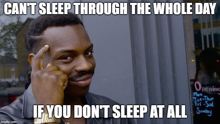 Cant sleep through a day | CAN'T SLEEP THROUGH THE WHOLE DAY IF YOU DON'T SLEEP AT ALL | image tagged in memes,roll safe think about it | made w/ Imgflip meme maker