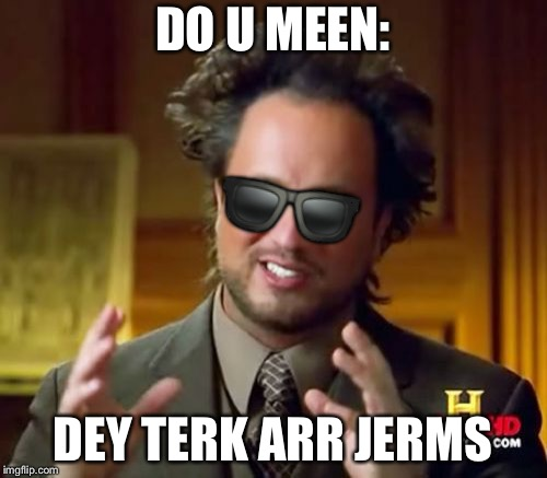 Ancient Aliens Meme | DO U MEEN: DEY TERK ARR JERMS  | image tagged in memes,ancient aliens | made w/ Imgflip meme maker