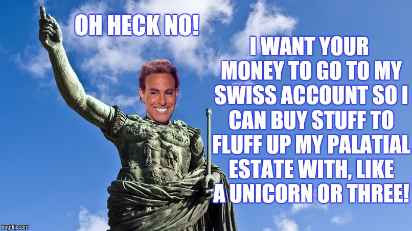 Hunger Games - Caesar Flickerman (S Tucci) Statue of Caesar | OH HECK NO! I WANT YOUR MONEY TO GO TO MY SWISS ACCOUNT SO I CAN BUY STUFF TO FLUFF UP MY PALATIAL ESTATE WITH, LIKE A UNICORN OR THREE! | image tagged in hunger games - caesar flickerman s tucci statue of caesar | made w/ Imgflip meme maker