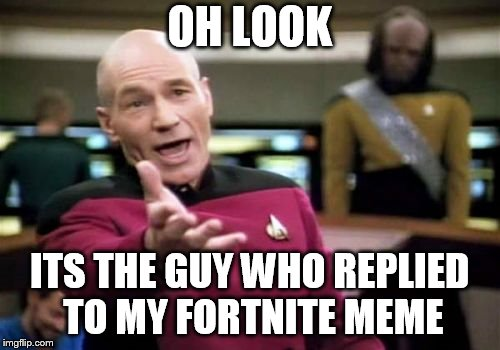 Picard Wtf Meme | OH LOOK ITS THE GUY WHO REPLIED TO MY FORTNITE MEME | image tagged in memes,picard wtf | made w/ Imgflip meme maker