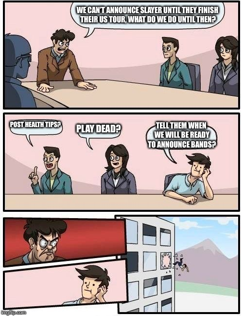 Boardroom Meeting Suggestion | WE CAN'T ANNOUNCE SLAYER UNTIL THEY FINISH THEIR US TOUR, WHAT DO WE DO UNTIL THEN? POST HEALTH TIPS? PLAY DEAD? TELL THEM WHEN WE WILL BE R | image tagged in memes,boardroom meeting suggestion | made w/ Imgflip meme maker