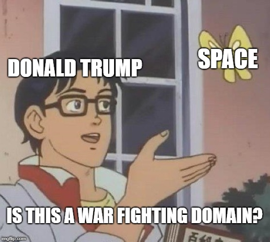 Trump Wars: The Last President | DONALD TRUMP SPACE IS THIS A WAR FIGHTING DOMAIN? | image tagged in memes,is this a pigeon,donald trump,space,war | made w/ Imgflip meme maker