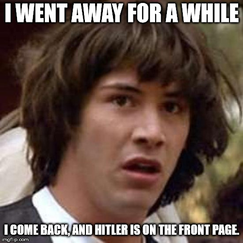 Conspiracy Keanu Meme | I WENT AWAY FOR A WHILE I COME BACK, AND HITLER IS ON THE FRONT PAGE. | image tagged in memes,conspiracy keanu | made w/ Imgflip meme maker