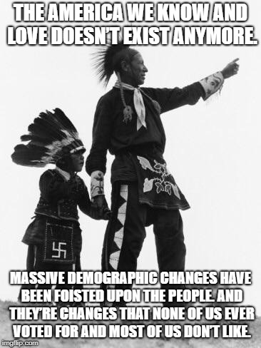 Native American | THE AMERICA WE KNOW AND LOVE DOESN'T EXIST ANYMORE. MASSIVE DEMOGRAPHIC CHANGES HAVE BEEN FOISTED UPON THE PEOPLE. AND THEY'RE CHANGES THAT  | image tagged in native american | made w/ Imgflip meme maker
