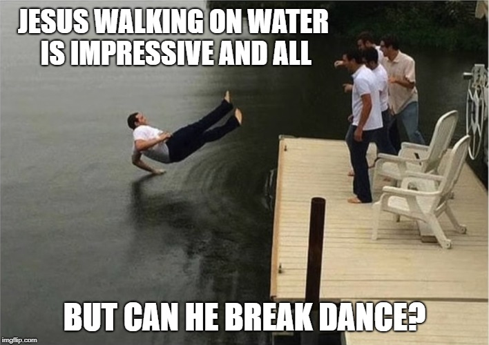 Hey Guys! Watch this! | JESUS WALKING ON WATER IS IMPRESSIVE AND ALL BUT CAN HE BREAK DANCE? | image tagged in memes,buddy christ,jesus facepalm,look what i can do | made w/ Imgflip meme maker