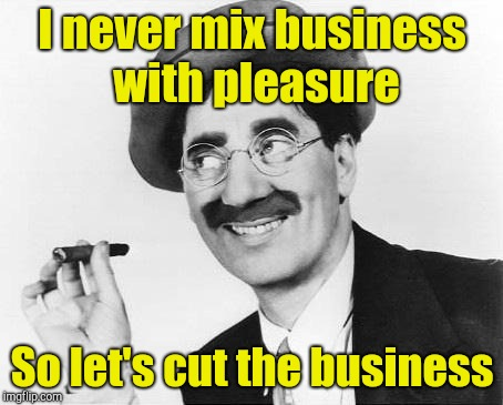 Groucho Marx | I never mix business with pleasure So let's cut the business | image tagged in groucho marx | made w/ Imgflip meme maker