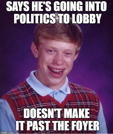 Bad Luck Brian Meme | SAYS HE'S GOING INTO POLITICS TO LOBBY DOESN'T MAKE IT PAST THE FOYER | image tagged in memes,bad luck brian | made w/ Imgflip meme maker