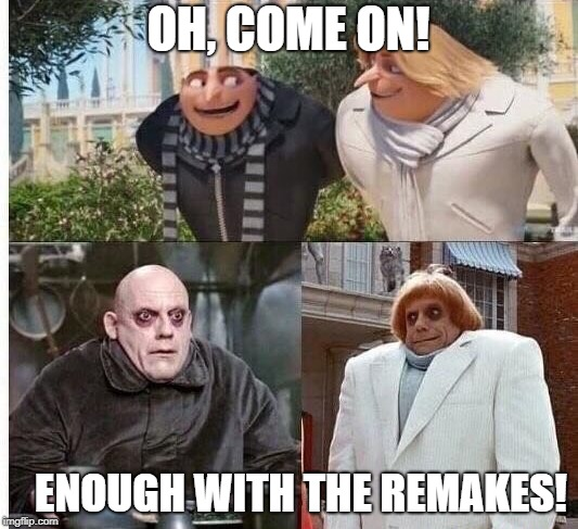 What does Hollywood and memes have in common? Remakes....or reposts or whatever | OH, COME ON! ENOUGH WITH THE REMAKES! | image tagged in memes,despicable me,adams family,uncle fester,gru | made w/ Imgflip meme maker