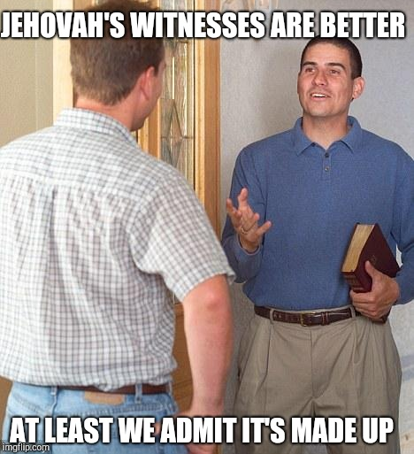 Jehovah's Witness | JEHOVAH'S WITNESSES ARE BETTER AT LEAST WE ADMIT IT'S MADE UP | image tagged in jehovah's witness | made w/ Imgflip meme maker