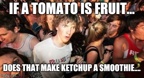 Sudden Clarity Clarence | IF A TOMATO IS FRUIT... DOES THAT MAKE KETCHUP A SMOOTHIE.... | image tagged in memes,sudden clarity clarence | made w/ Imgflip meme maker
