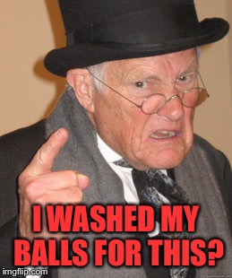Back In My Day Meme | I WASHED MY BALLS FOR THIS? | image tagged in memes,back in my day | made w/ Imgflip meme maker