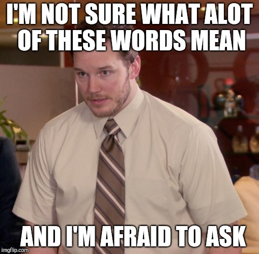Afraid To Ask Andy Meme | I'M NOT SURE WHAT ALOT OF THESE WORDS MEAN AND I'M AFRAID TO ASK | image tagged in memes,afraid to ask andy | made w/ Imgflip meme maker
