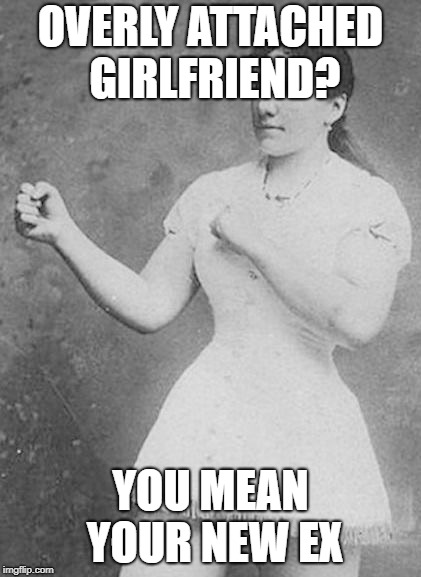 Overly Manly Woman | OVERLY ATTACHED GIRLFRIEND? YOU MEAN YOUR NEW EX | image tagged in overly manly woman | made w/ Imgflip meme maker