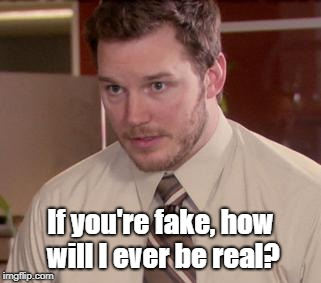 Afraid To Ask Andy (Closeup) Meme | If you're fake, how will I ever be real? | image tagged in memes,afraid to ask andy closeup | made w/ Imgflip meme maker