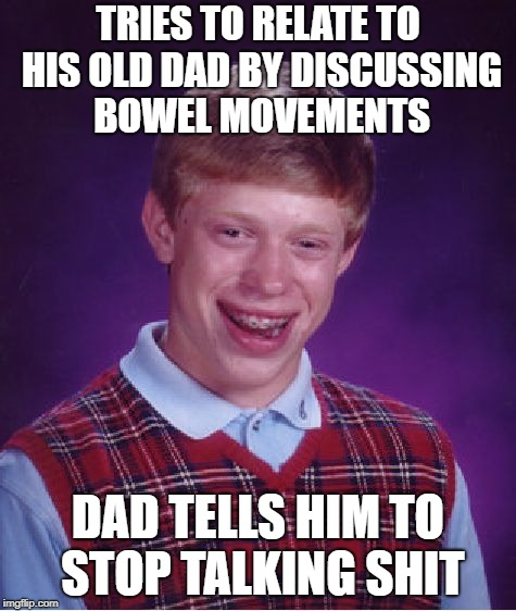 Bad Luck Brian Meme | TRIES TO RELATE TO HIS OLD DAD BY DISCUSSING BOWEL MOVEMENTS DAD TELLS HIM TO STOP TALKING SHIT | image tagged in memes,bad luck brian | made w/ Imgflip meme maker
