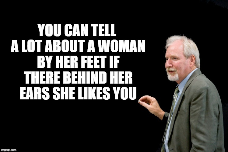 women | YOU CAN TELL A LOT ABOUT A WOMAN BY HER FEET IF THERE BEHIND HER EARS SHE LIKES YOU | image tagged in blackboard,fact | made w/ Imgflip meme maker