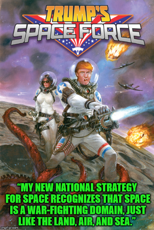 "We begin the campaign of ridding the moon of aliens and then move on to mars. | ""MY NEW NATIONAL STRATEGY FOR SPACE RECOGNIZES THAT SPACE IS A WAR-FIGHTING DOMAIN, JUST LIKE THE LAND, AIR, AND SEA."" 