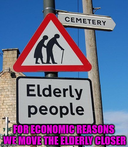 Makes sense to keep the destination closer to the product. | FOR ECONOMIC REASONS WE MOVE THE ELDERLY CLOSER | image tagged in memes,funny signs,economy,elderly,dark humor | made w/ Imgflip meme maker