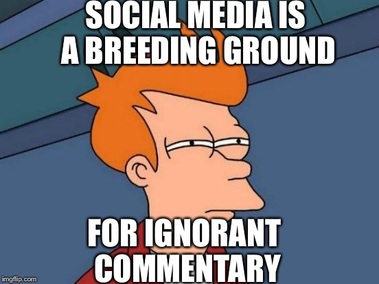 Futurama Fry Meme | SOCIAL MEDIA IS A BREEDING GROUND FOR IGNORANT COMMENTARY | image tagged in memes,futurama fry | made w/ Imgflip meme maker