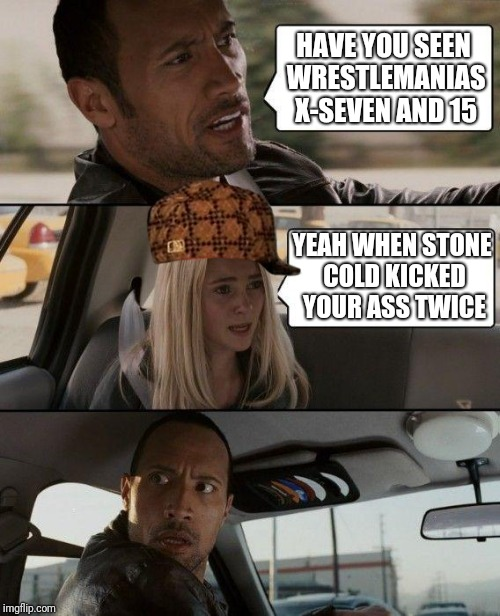 The Rock Driving Meme | HAVE YOU SEEN WRESTLEMANIAS X-SEVEN AND 15 YEAH WHEN STONE COLD KICKED YOUR ASS TWICE | image tagged in memes,the rock driving,scumbag | made w/ Imgflip meme maker