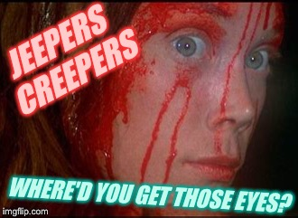 JEEPERS CREEPERS WHERE'D YOU GET THOSE EYES? | made w/ Imgflip meme maker
