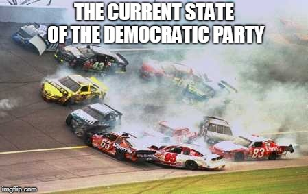Because Race Car | THE CURRENT STATE OF THE DEMOCRATIC PARTY | image tagged in memes,because race car | made w/ Imgflip meme maker