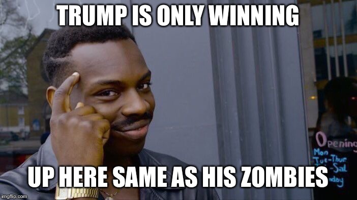 Roll Safe Think About It Meme | TRUMP IS ONLY WINNING UP HERE SAME AS HIS ZOMBIES | image tagged in memes,roll safe think about it | made w/ Imgflip meme maker