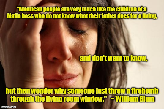 "Willful Denial | ""American people are very much like the children of a Mafia boss who do not know what their father does for a living, but then wonder why so 