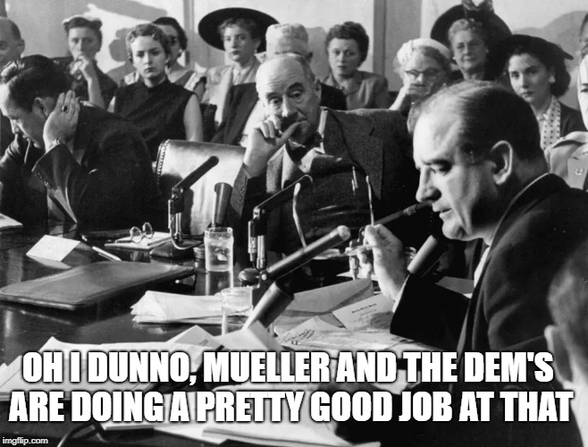 OH I DUNNO, MUELLER AND THE DEM'S ARE DOING A PRETTY GOOD JOB AT THAT | made w/ Imgflip meme maker