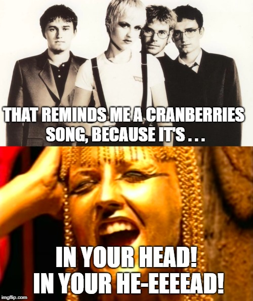 THAT REMINDS ME A CRANBERRIES SONG, BECAUSE IT'S . . . IN YOUR HEAD! IN YOUR HE-EEEEAD! | made w/ Imgflip meme maker