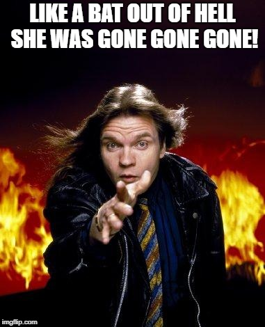 meatloaf | LIKE A BAT OUT OF HELL SHE WAS GONE GONE GONE! | image tagged in meatloaf | made w/ Imgflip meme maker