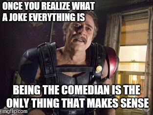 It's all a joke | ONCE YOU REALIZE WHAT A JOKE EVERYTHING IS BEING THE COMEDIAN IS THE ONLY THING THAT MAKES SENSE | image tagged in memes,watchmen | made w/ Imgflip meme maker