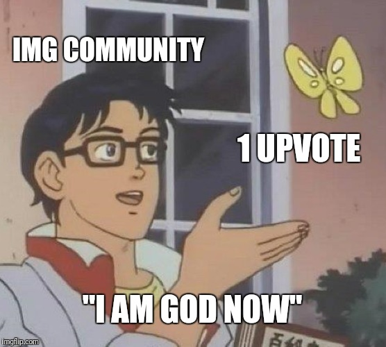 "Is This A Pigeon Meme | IMG COMMUNITY 1 UPVOTE ""I AM GOD NOW"" 