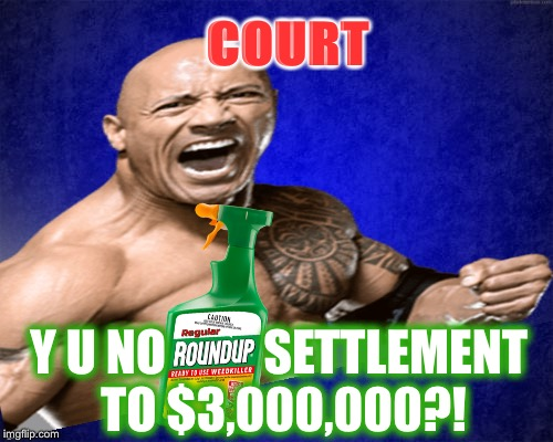 Jury Awards TERMINALLY ILL Man $289 Million In Lawsuit Against Monsanto | COURT Y U NO          SETTLEMENT TO $3,000,000?! | image tagged in idiocracy,electrolytes,brawndo,non-hodgkin's,cancer | made w/ Imgflip meme maker
