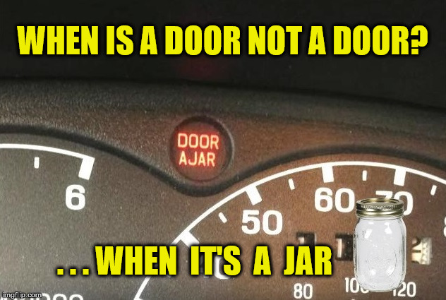 Door Ajar Warning | WHEN IS A DOOR NOT A DOOR? . . . WHEN  IT'S  A  JAR | image tagged in door ajar,memes,what if i told you,x all the y,think about it | made w/ Imgflip meme maker