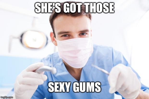 Dentist | SHE'S GOT THOSE SEXY GUMS | image tagged in dentist | made w/ Imgflip meme maker
