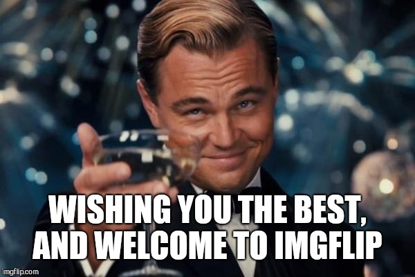 Leonardo Dicaprio Cheers Meme | WISHING YOU THE BEST, AND WELCOME TO IMGFLIP | image tagged in memes,leonardo dicaprio cheers | made w/ Imgflip meme maker