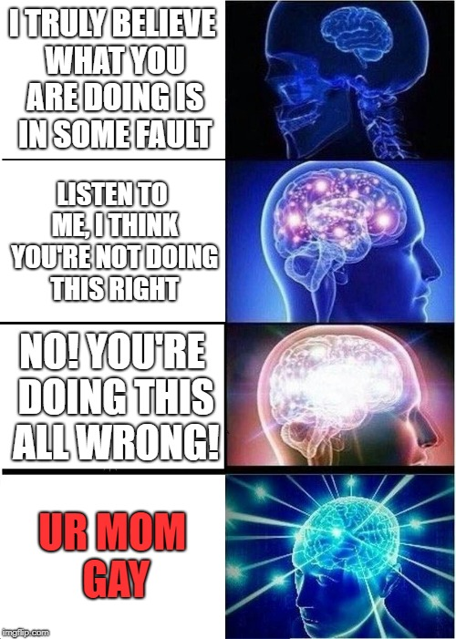 Expanding Brain Meme | I TRULY BELIEVE WHAT YOU ARE DOING IS IN SOME FAULT LISTEN TO ME, I THINK YOU'RE NOT DOING THIS RIGHT NO! YOU'RE DOING THIS ALL WRONG! UR MO | image tagged in memes,expanding brain | made w/ Imgflip meme maker