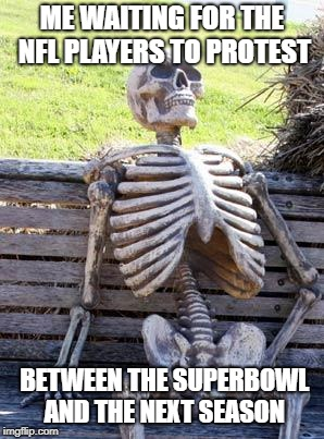 Waiting Skeleton Meme | ME WAITING FOR THE NFL PLAYERS TO PROTEST BETWEEN THE SUPERBOWL AND THE NEXT SEASON | image tagged in memes,waiting skeleton | made w/ Imgflip meme maker