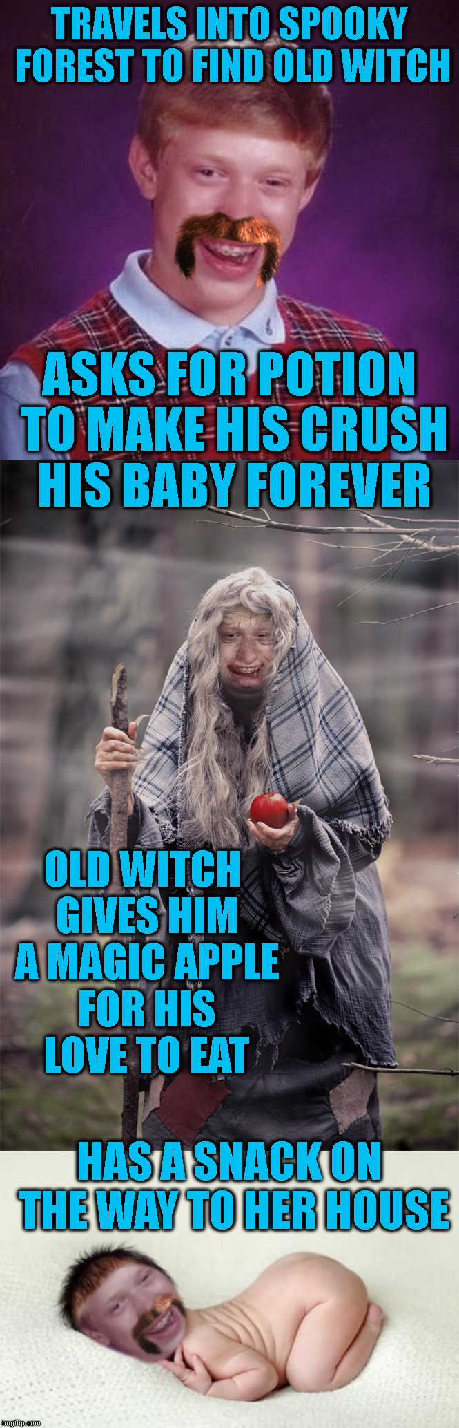That's Some Bad Luck, Baby | TRAVELS INTO SPOOKY FOREST TO FIND OLD WITCH HAS A SNACK ON THE WAY TO HER HOUSE ASKS FOR POTION TO MAKE HIS CRUSH HIS BABY FOREVER OLD WITC | image tagged in bad luck brian,bad luck baby,blb,fairy tales,baby,love | made w/ Imgflip meme maker