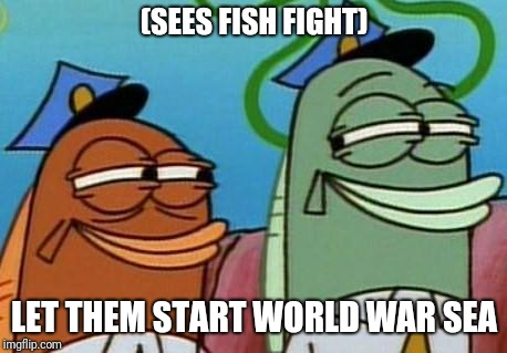 spongebob cop fish | (SEES FISH FIGHT) LET THEM START WORLD WAR SEA | image tagged in spongebob cop fish | made w/ Imgflip meme maker