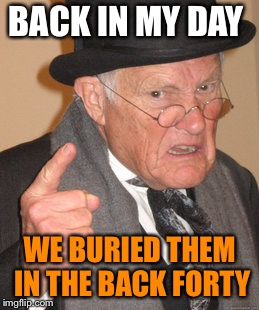 Back In My Day Meme | BACK IN MY DAY WE BURIED THEM IN THE BACK FORTY | image tagged in memes,back in my day | made w/ Imgflip meme maker