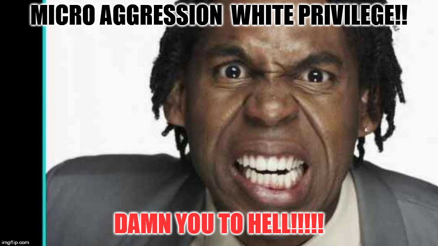 MICRO AGGRESSION  WHITE PRIVILEGE!! DAMN YOU TO HELL!!!!! | made w/ Imgflip meme maker