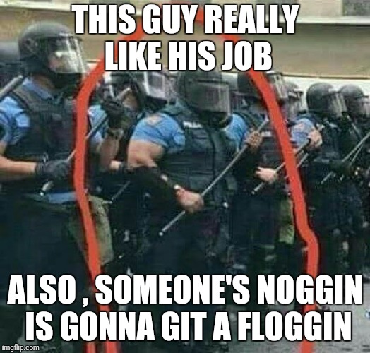 One man brute squad  | THIS GUY REALLY LIKE HIS JOB ALSO , SOMEONE'S NOGGIN IS GONNA GIT A FLOGGIN | image tagged in police | made w/ Imgflip meme maker