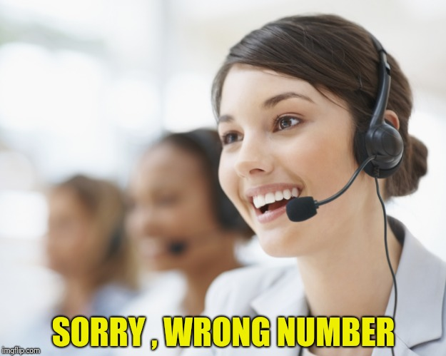 customer service | SORRY , WRONG NUMBER | image tagged in customer service | made w/ Imgflip meme maker