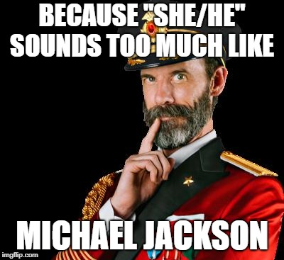 "captain obvious | BECAUSE ""SHE/HE"" SOUNDS TOO MUCH LIKE MICHAEL JACKSON 