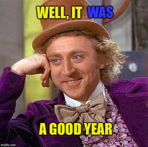 Creepy Condescending Wonka Meme | WELL, IT WAS A GOOD YEAR | image tagged in memes,creepy condescending wonka | made w/ Imgflip meme maker