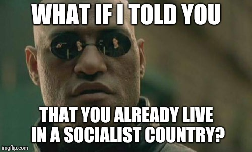 Matrix Morpheus Meme | WHAT IF I TOLD YOU THAT YOU ALREADY LIVE IN A SOCIALIST COUNTRY? | image tagged in memes,matrix morpheus | made w/ Imgflip meme maker