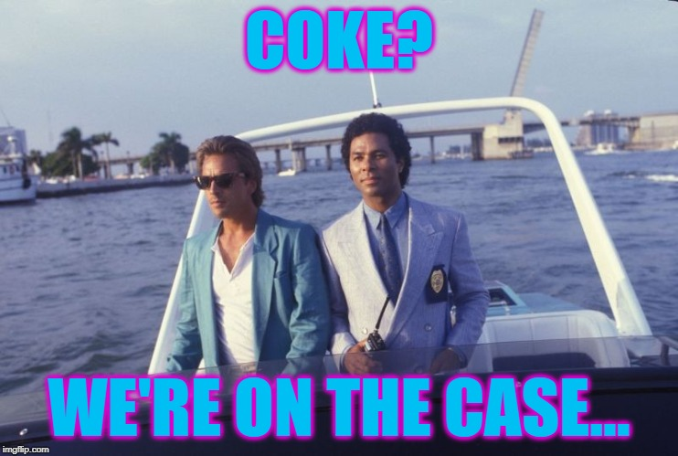 miami vice boat | COKE? WE'RE ON THE CASE... | image tagged in miami vice boat | made w/ Imgflip meme maker